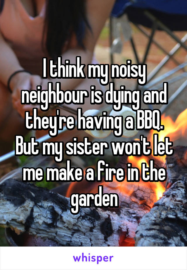 I think my noisy neighbour is dying and they're having a BBQ. But my sister won't let me make a fire in the garden
