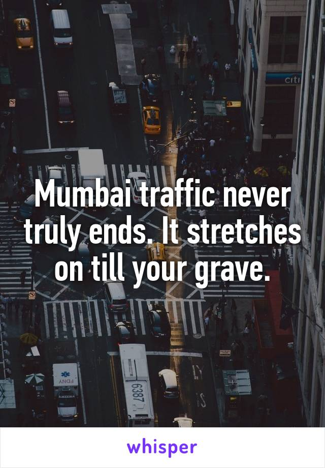 Mumbai traffic never truly ends. It stretches on till your grave.