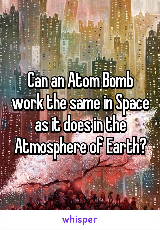 Can an Atom Bomb work the same in Space as it does in the Atmosphere of Earth?
