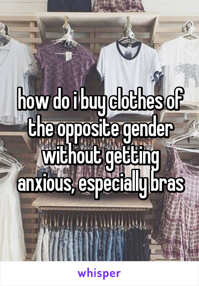 how do i buy clothes of the opposite gender without getting anxious, especially bras