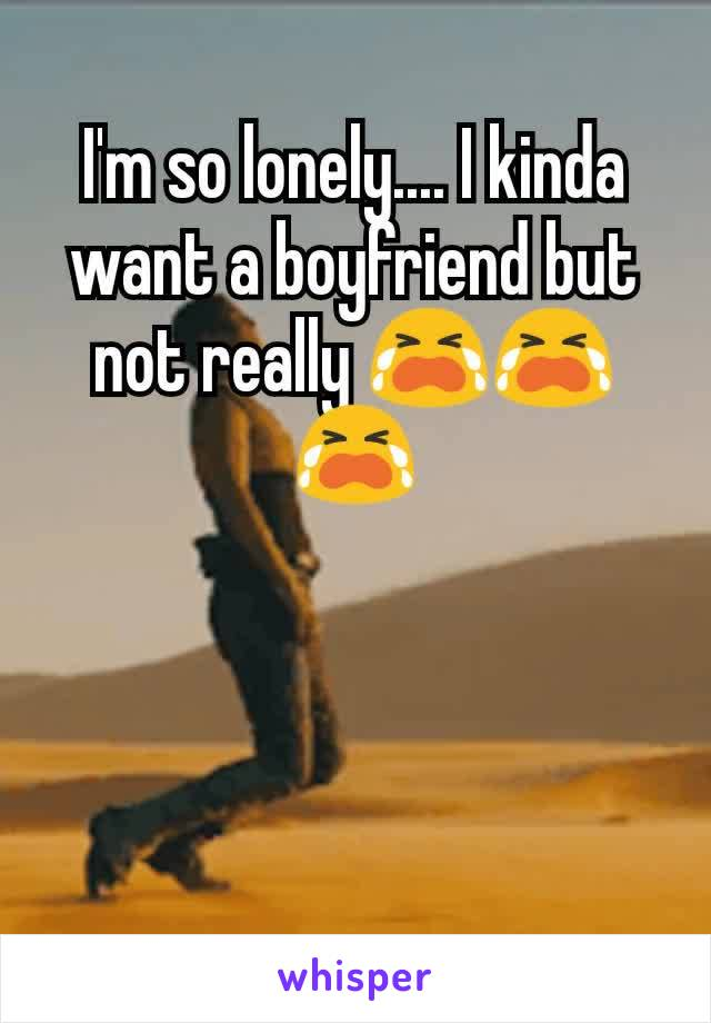 I'm so lonely.... I kinda want a boyfriend but not really 😭😭😭
