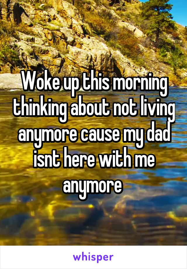 Woke up this morning thinking about not living anymore cause my dad isnt here with me anymore