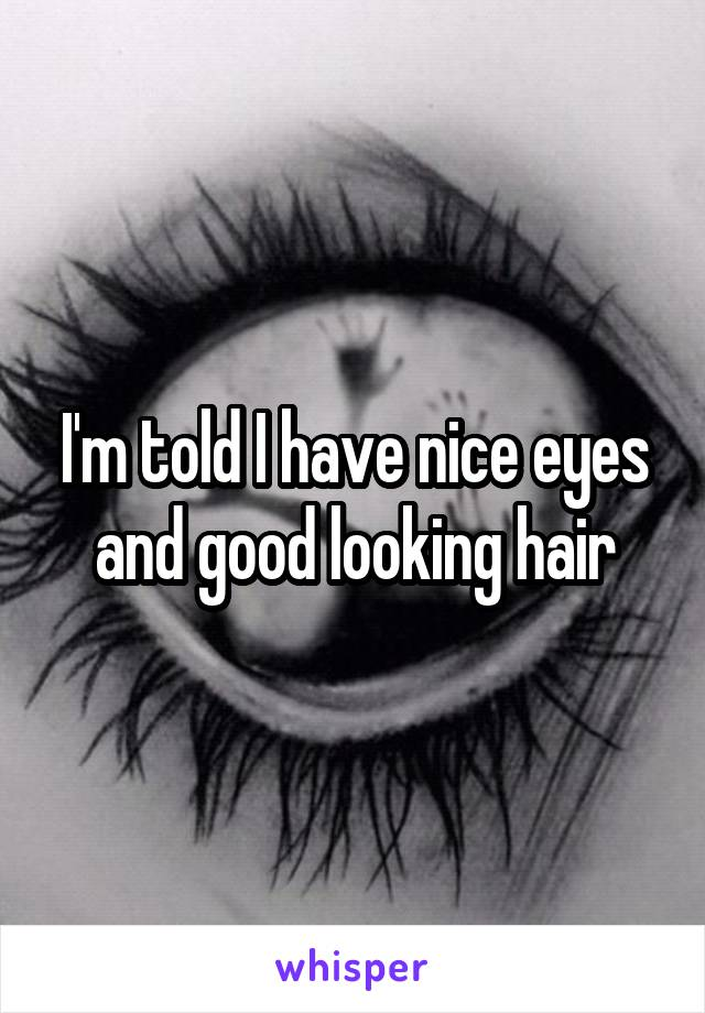 I'm told I have nice eyes and good looking hair