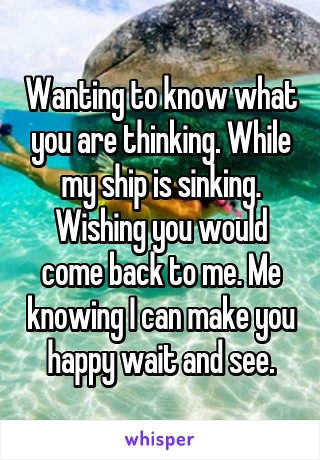 Wanting to know what you are thinking. While my ship is sinking. Wishing you would come back to me. Me knowing I can make you happy wait and see.