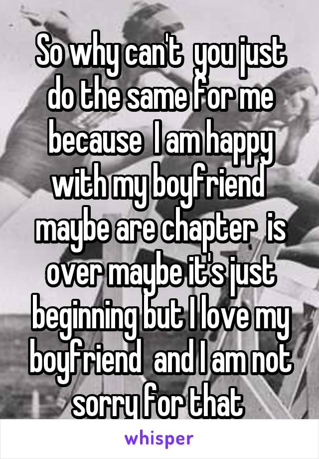 So why can't  you just do the same for me because  I am happy with my boyfriend  maybe are chapter  is over maybe it's just beginning but I love my boyfriend  and I am not sorry for that