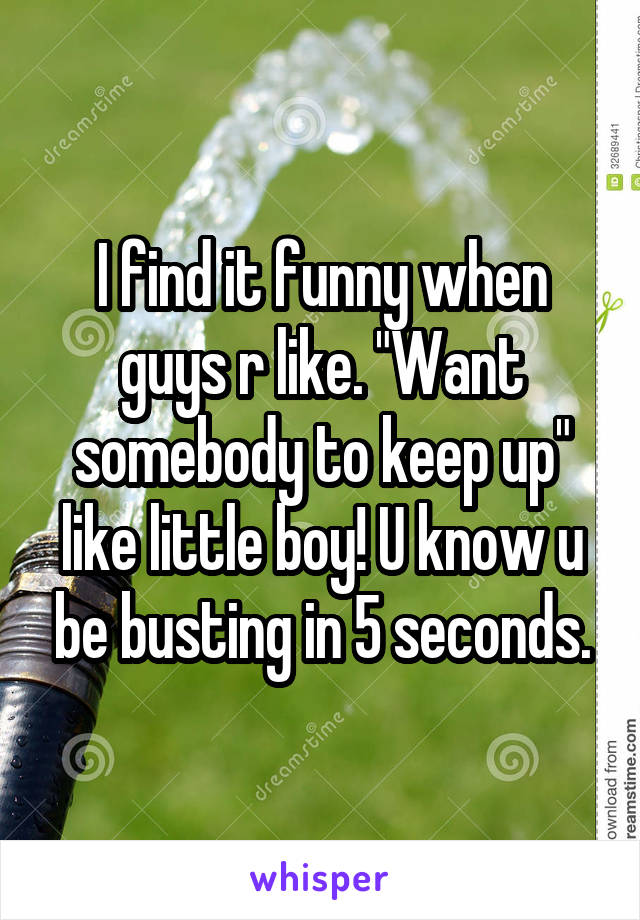 "I find it funny when guys r like. ""Want somebody to keep up"" like little boy! U know u be busting in 5 seconds."