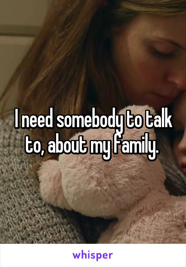 I need somebody to talk to, about my family.