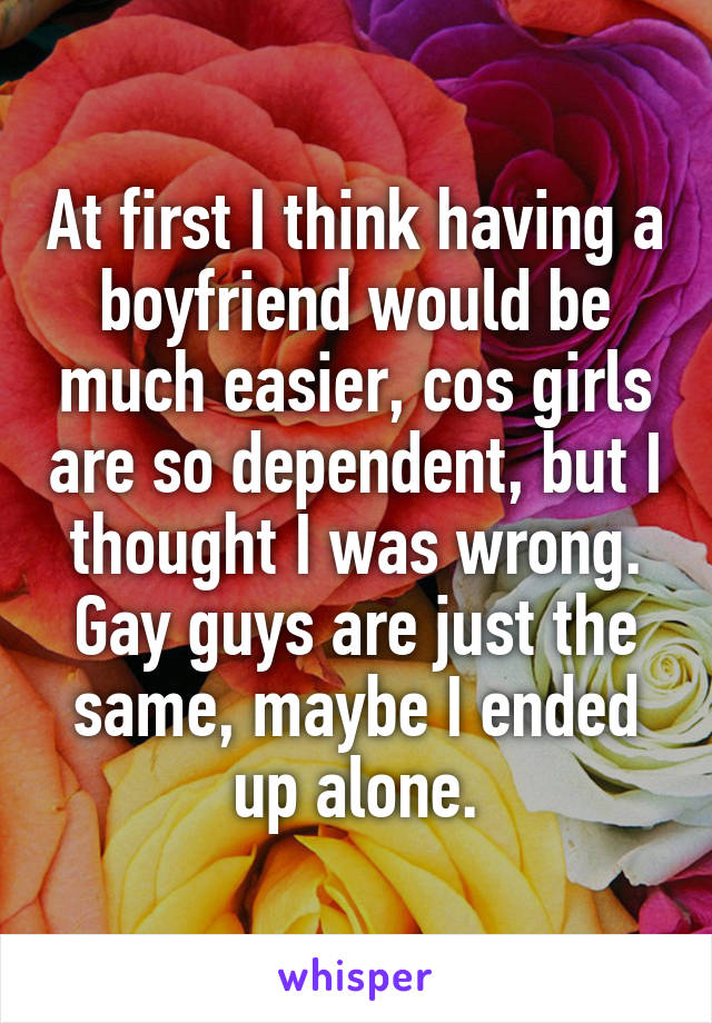 At first I think having a boyfriend would be much easier, cos girls are so dependent, but I thought I was wrong. Gay guys are just the same, maybe I ended up alone.