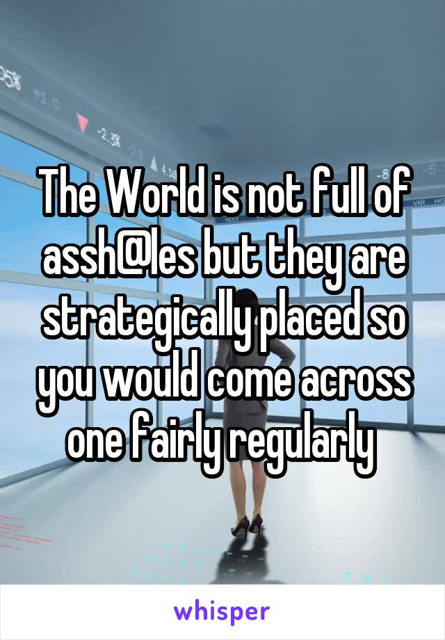 The World is not full of assh@les but they are strategically placed so you would come across one fairly regularly