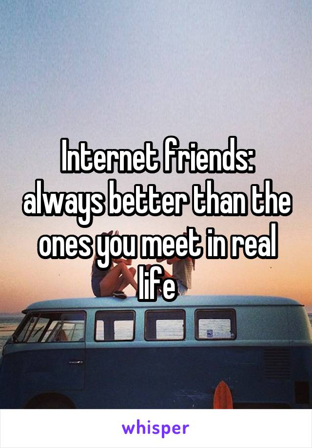 Internet friends: always better than the ones you meet in real life