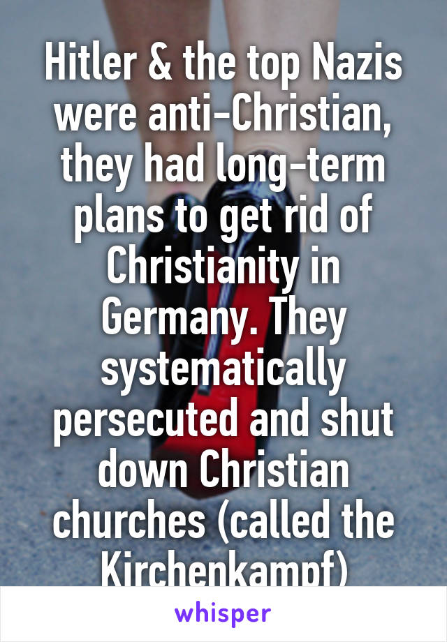 Hitler & the top Nazis were anti-Christian, they had long-term plans to get rid of Christianity in Germany. They systematically persecuted and shut down Christian churches (called the Kirchenkampf)