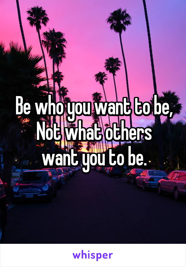 Be who you want to be, Not what others want you to be.