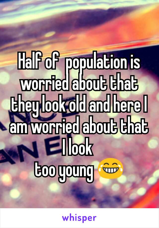 Half of  population is worried about that they look old and here I am worried about that I look  too young 😂