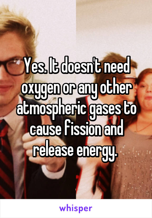 Yes. It doesn't need oxygen or any other atmospheric gases to cause fission and release energy.