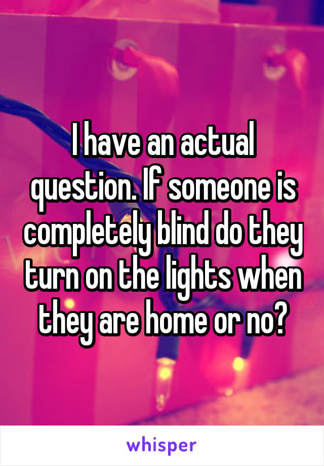 I have an actual question. If someone is completely blind do they turn on the lights when they are home or no?