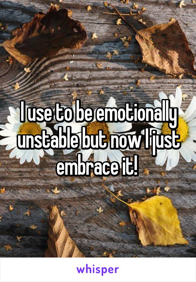 I use to be emotionally unstable but now I just embrace it!