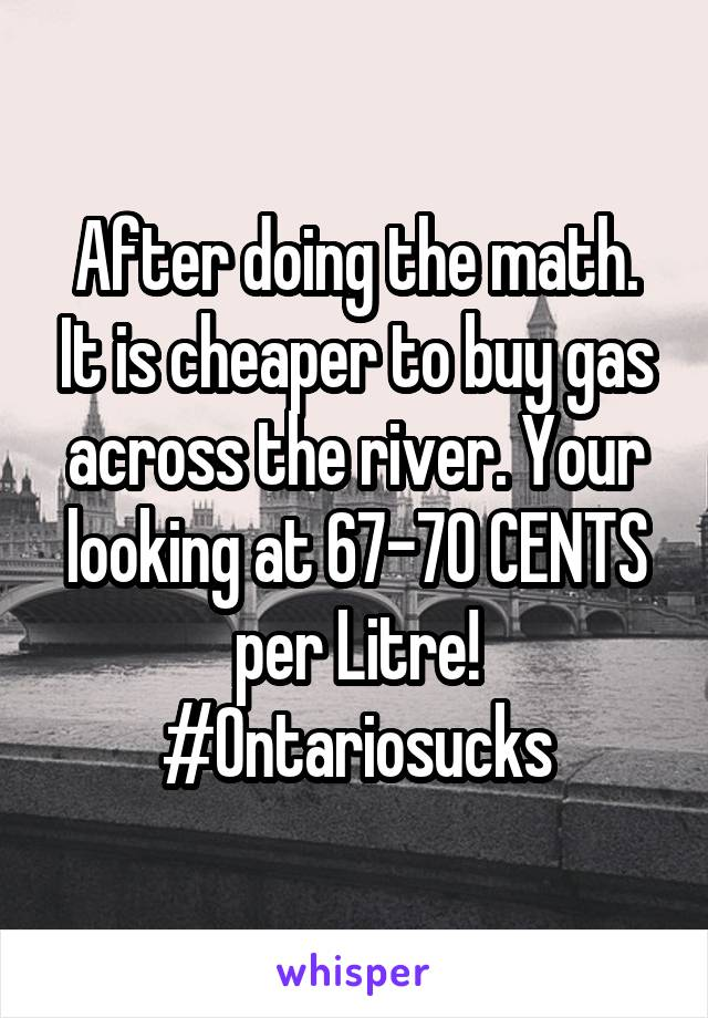 After doing the math. It is cheaper to buy gas across the river. Your looking at 67-70 CENTS per Litre! #Ontariosucks