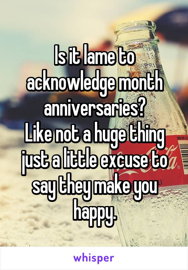 Is it lame to acknowledge month anniversaries? Like not a huge thing just a little excuse to say they make you happy.