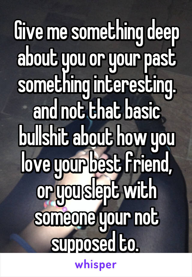 Give me something deep about you or your past something interesting. and not that basic bullshit about how you love your best friend, or you slept with someone your not supposed to.