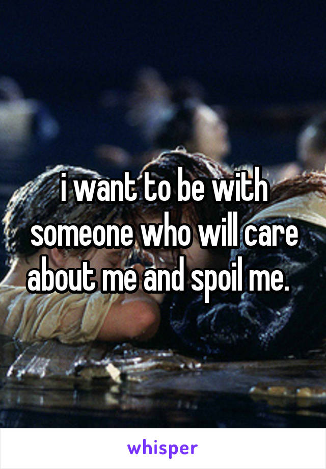 i want to be with someone who will care about me and spoil me.