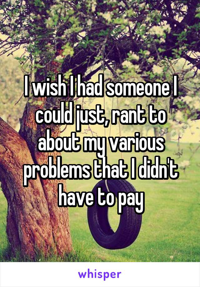 I wish I had someone I could just, rant to about my various problems that I didn't have to pay