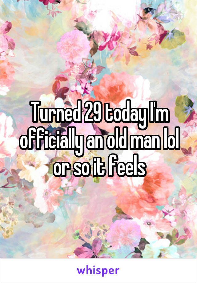 Turned 29 today I'm officially an old man lol or so it feels