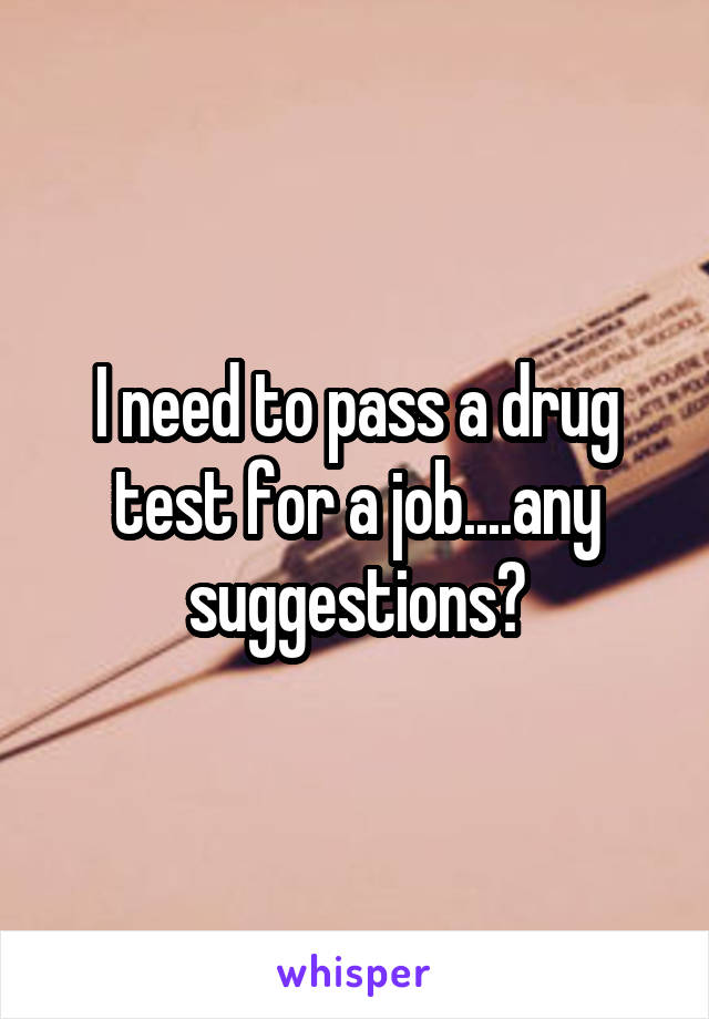 I need to pass a drug test for a job....any suggestions?
