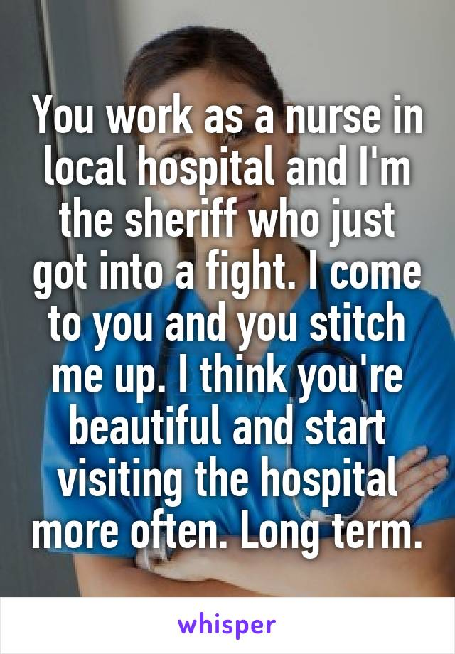 You work as a nurse in local hospital and I'm the sheriff who just got into a fight. I come to you and you stitch me up. I think you're beautiful and start visiting the hospital more often. Long term.