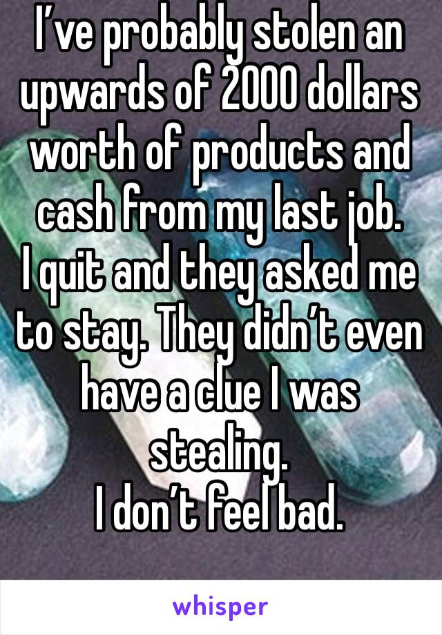 I've probably stolen an upwards of 2000 dollars worth of products and cash from my last job. I quit and they asked me to stay. They didn't even have a clue I was stealing. I don't feel bad.