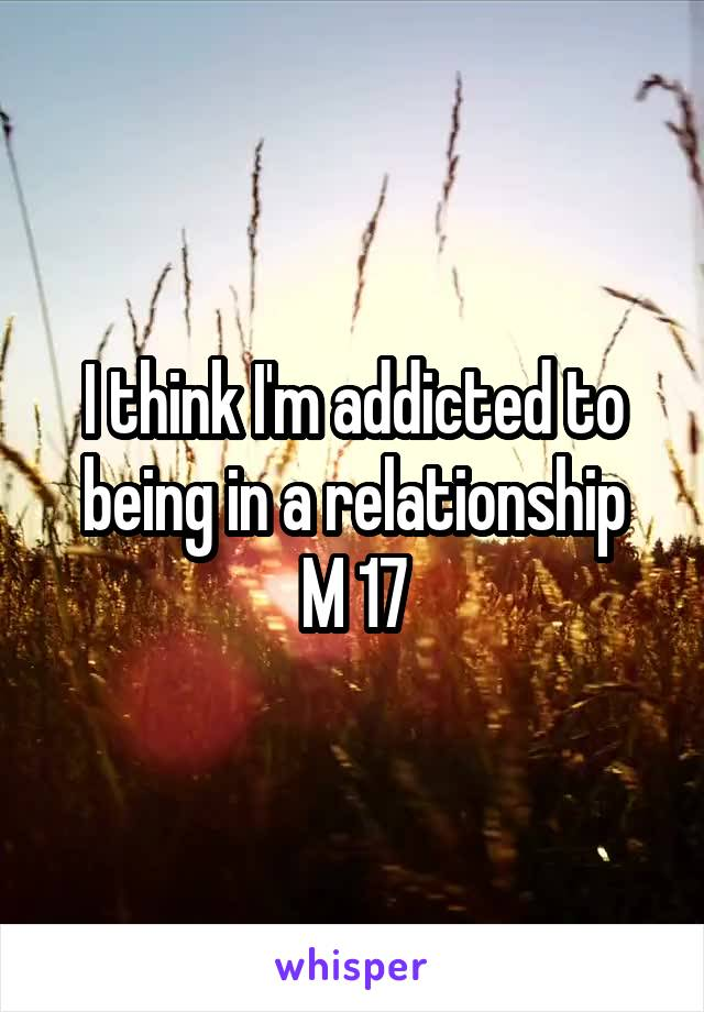 I think I'm addicted to being in a relationship M 17