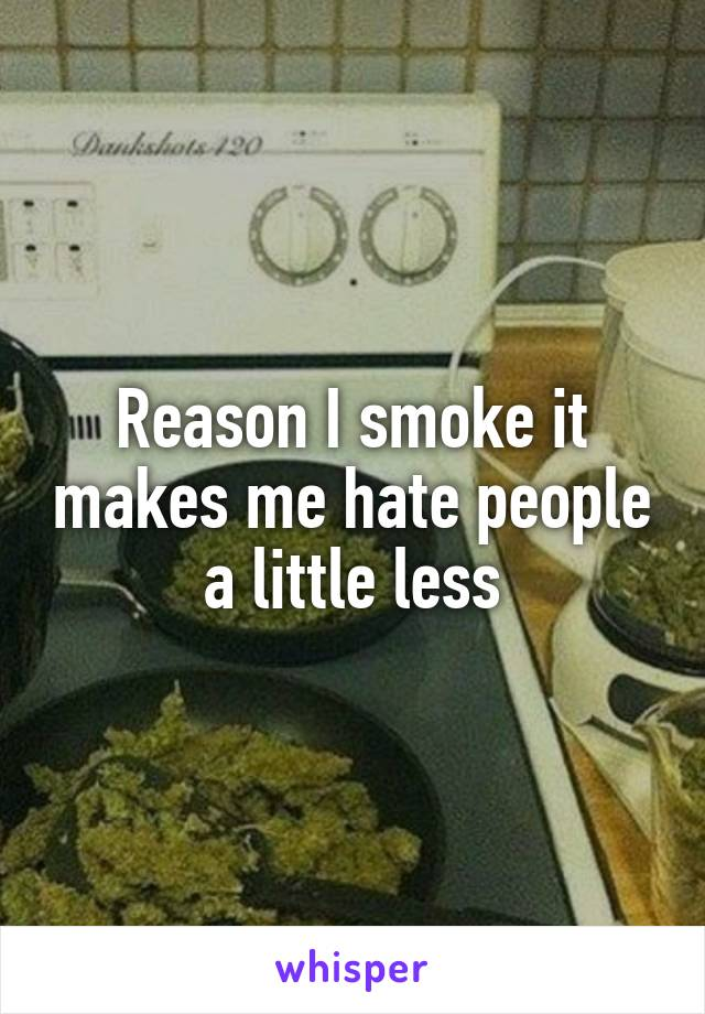Reason I smoke it makes me hate people a little less