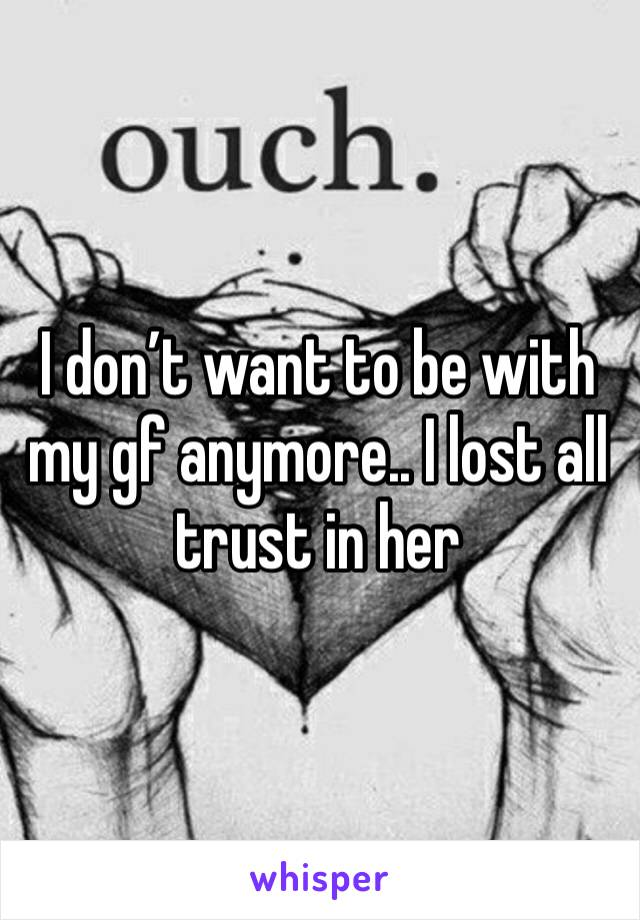 I don't want to be with my gf anymore.. I lost all trust in her