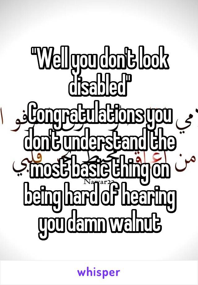 """""""Well you don't look disabled"""" Congratulations you don't understand the most basic thing on being hard of hearing you damn walnut"""