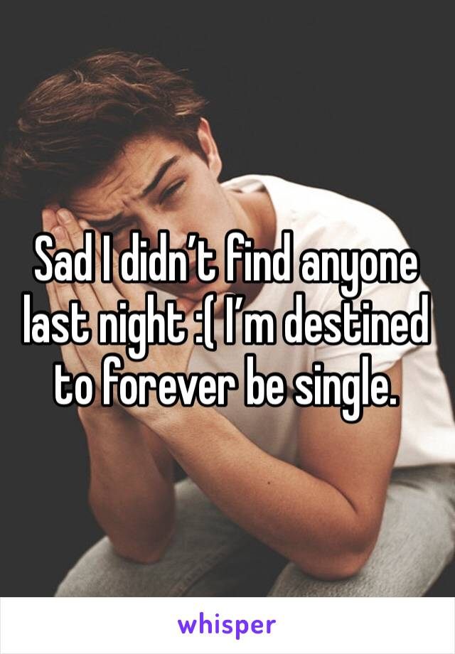 Sad I didn't find anyone last night :( I'm destined to forever be single.