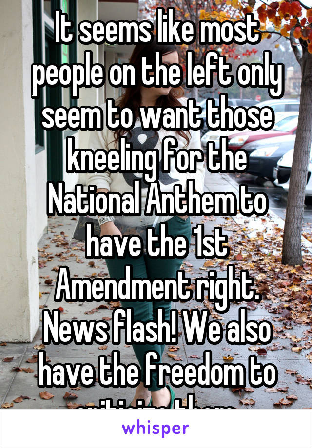 It seems like most people on the left only seem to want those kneeling for the National Anthem to have the 1st Amendment right. News flash! We also have the freedom to criticize them.