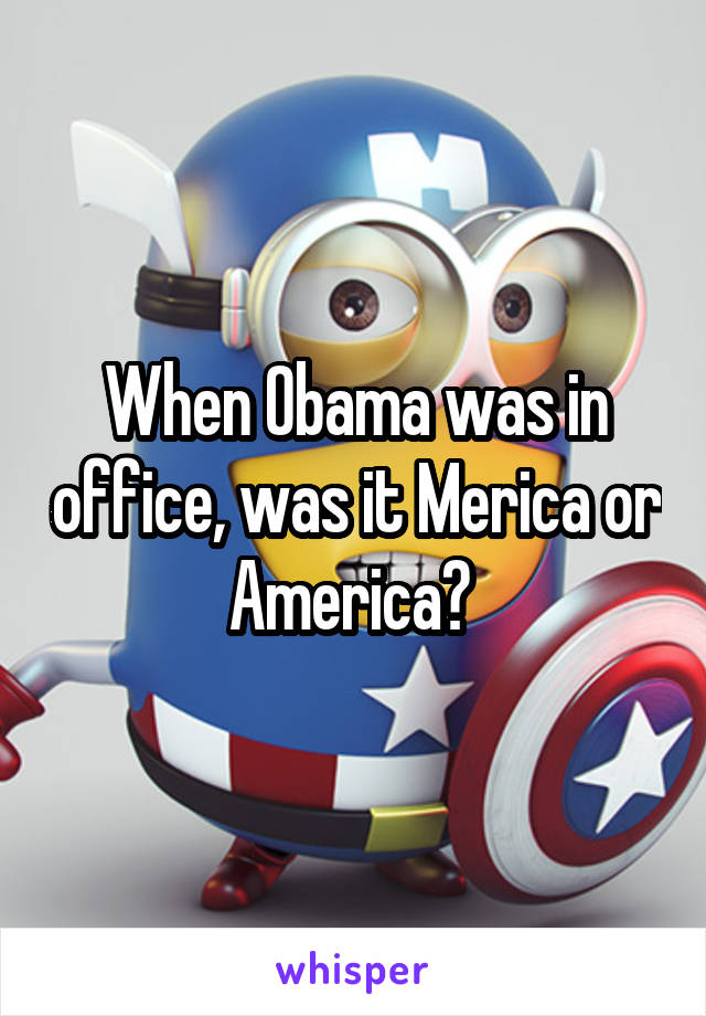 When Obama was in office, was it Merica or America?