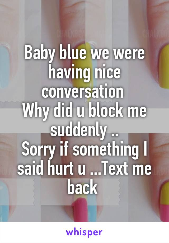 Baby blue we were having nice conversation  Why did u block me suddenly .. Sorry if something I said hurt u ...Text me back