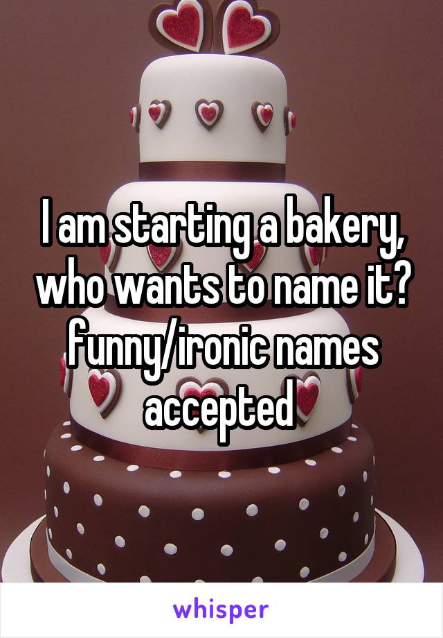 I am starting a bakery, who wants to name it? funny/ironic names accepted