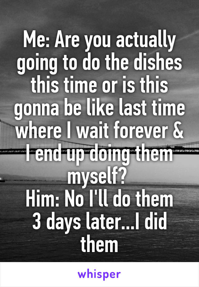 Me: Are you actually going to do the dishes this time or is this gonna be like last time where I wait forever & I end up doing them myself?  Him: No I'll do them 3 days later...I did them