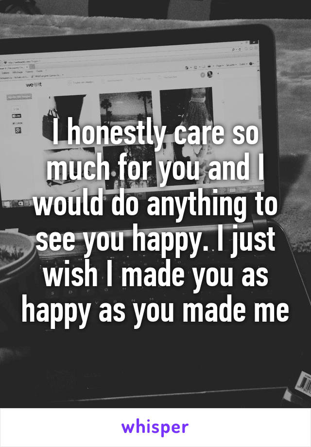 I honestly care so much for you and I would do anything to see you happy. I just wish I made you as happy as you made me