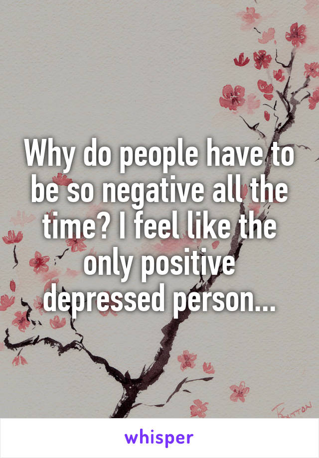 Why do people have to be so negative all the time? I feel like the only positive depressed person...