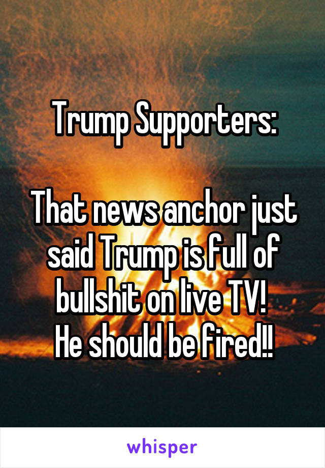 Trump Supporters:  That news anchor just said Trump is full of bullshit on live TV!  He should be fired!!