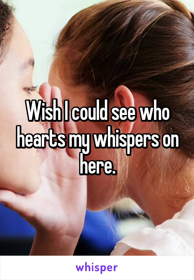 Wish I could see who hearts my whispers on here.