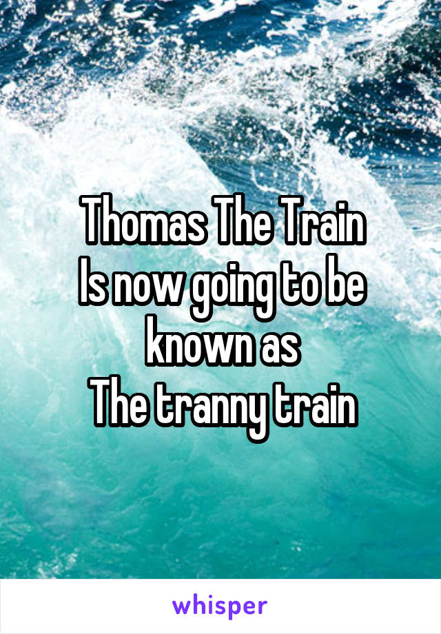 Thomas The Train Is now going to be known as The tranny train