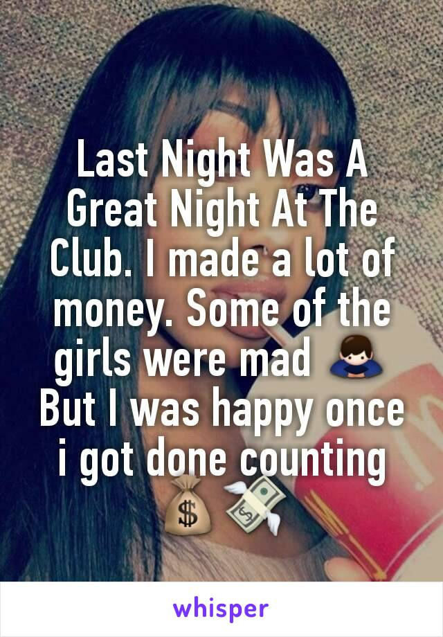 Last Night Was A Great Night At The Club. I made a lot of money. Some of the girls were mad 🙇 But I was happy once i got done counting 💰💸