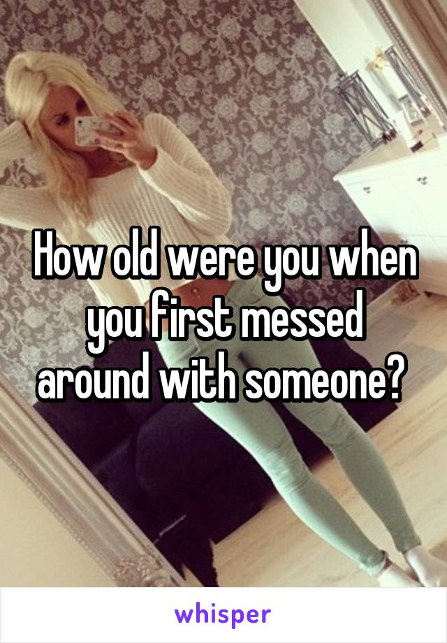 How old were you when you first messed around with someone?
