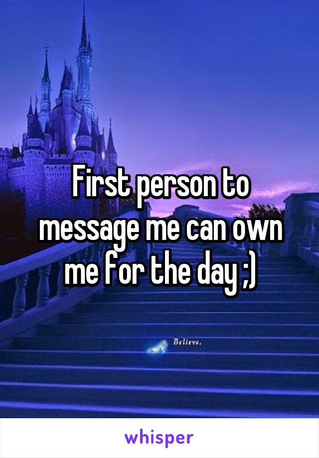 First person to message me can own me for the day ;)