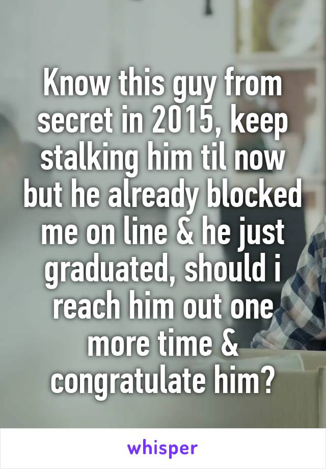 Know this guy from secret in 2015, keep stalking him til now but he already blocked me on line & he just graduated, should i reach him out one more time & congratulate him?