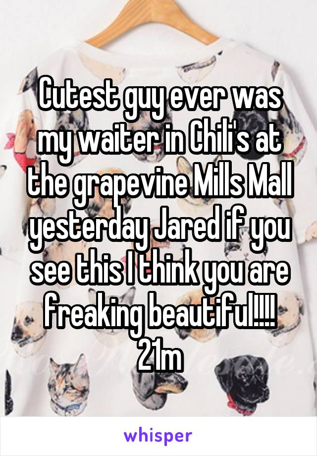 Cutest guy ever was my waiter in Chili's at the grapevine Mills Mall yesterday Jared if you see this I think you are freaking beautiful!!!! 21m