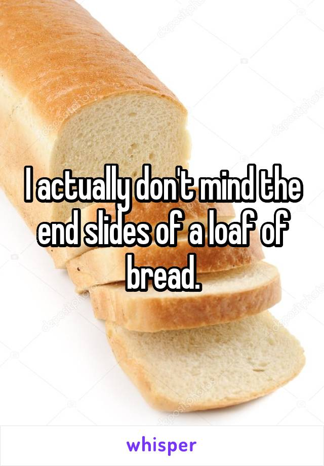 I actually don't mind the end slides of a loaf of bread.